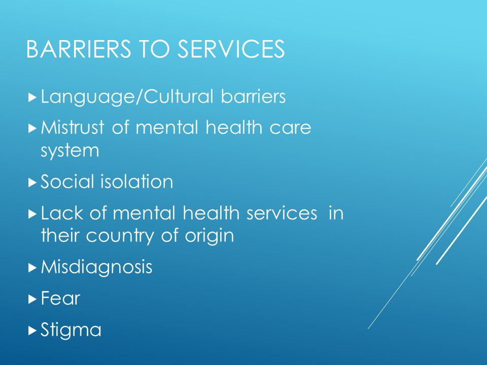 BARRIERS TO SERVICES  Language/Cultural barriers  Mistrust of mental health care system  Social isolation  Lack of mental health services in their
