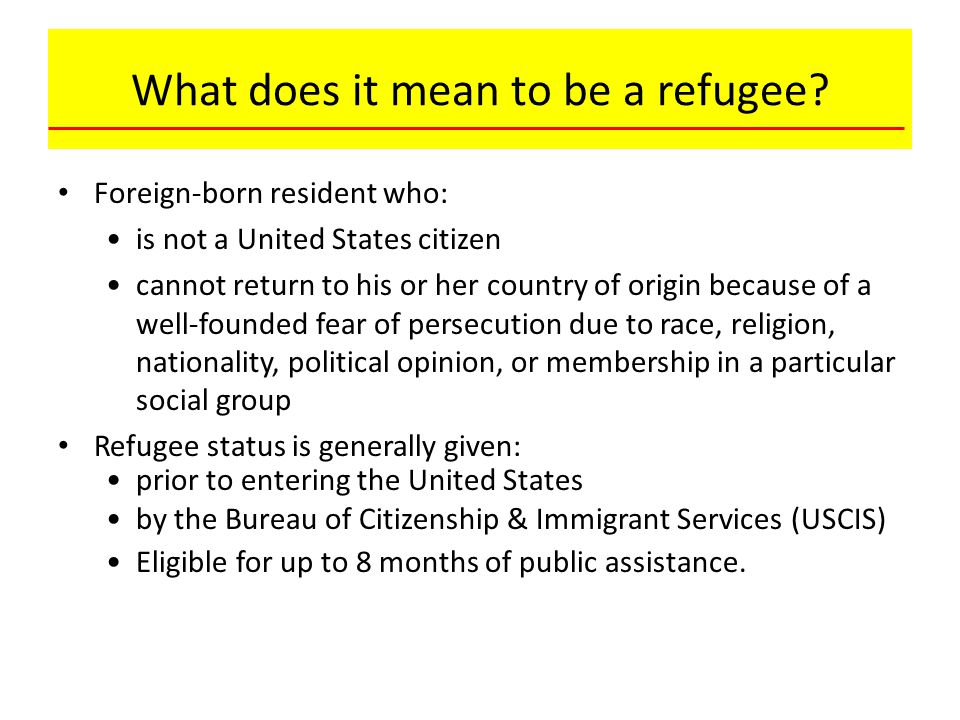 What does it mean to be a refugee? Foreign-born resident who: is not a United States citizen cannot return to his or her country of origin because of