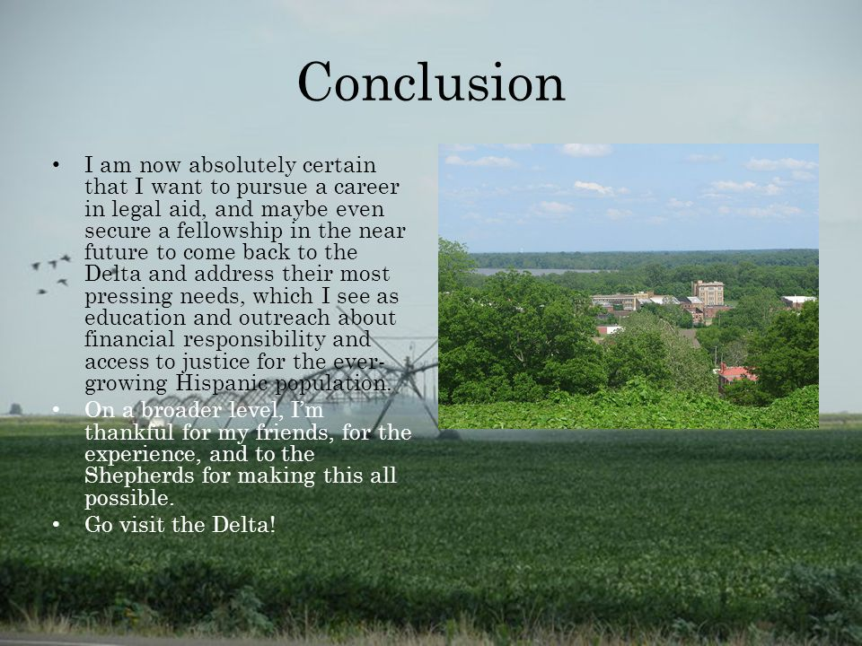 Conclusion I am now absolutely certain that I want to pursue a career in legal aid, and maybe even secure a fellowship in the near future to come back to the Delta and address their most pressing needs, which I see as education and outreach about financial responsibility and access to justice for the ever- growing Hispanic population.