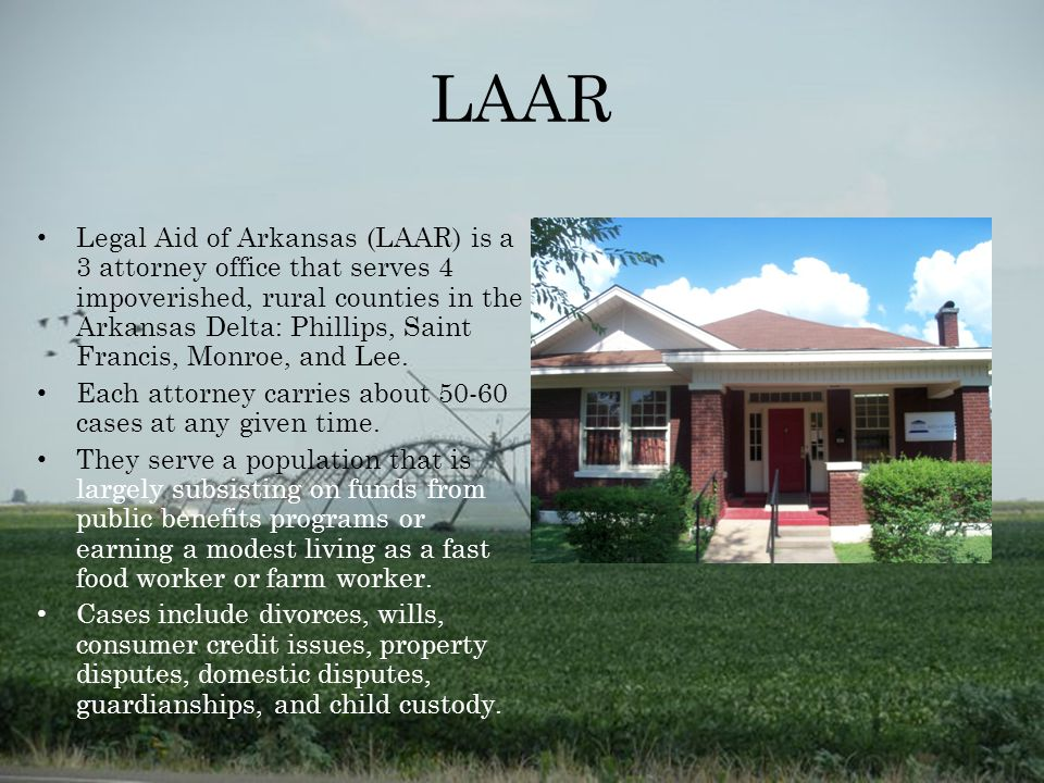 LAAR Legal Aid of Arkansas (LAAR) is a 3 attorney office that serves 4 impoverished, rural counties in the Arkansas Delta: Phillips, Saint Francis, Monroe, and Lee.