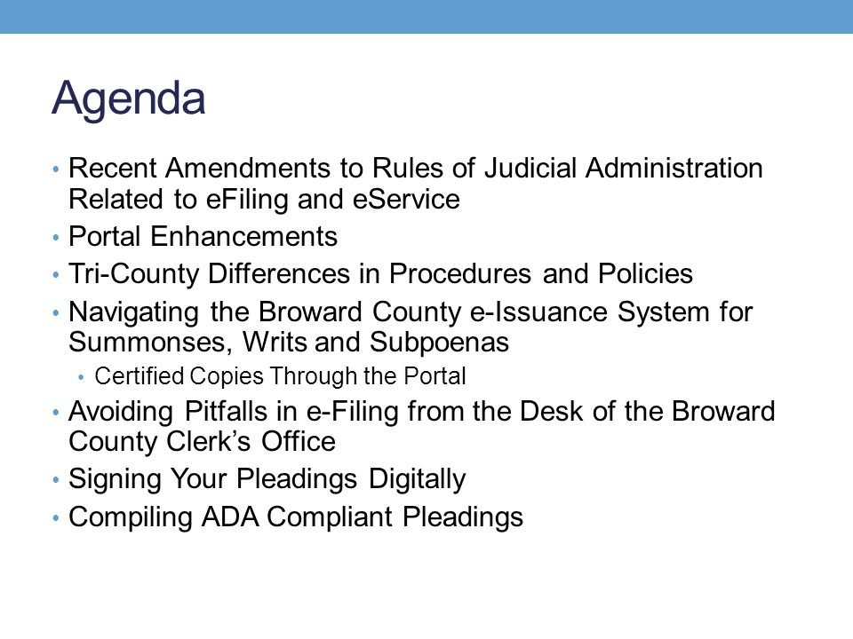 Agenda Recent Amendments to Rules of Judicial Administration Related to eFiling and eService Portal Enhancements Tri-County Differences in Procedures and Policies Navigating the Broward County e-Issuance System for Summonses, Writs and Subpoenas Certified Copies Through the Portal Avoiding Pitfalls in e-Filing from the Desk of the Broward County Clerk's Office Signing Your Pleadings Digitally Compiling ADA Compliant Pleadings