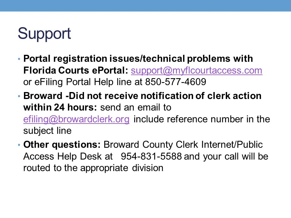 Support Portal registration issues/technical problems with Florida Courts ePortal: support@myflcourtaccess.com or eFiling Portal Help line at 850-577-4609support@myflcourtaccess.com Broward -Did not receive notification of clerk action within 24 hours: send an email to efiling@browardclerk.org include reference number in the subject line efiling@browardclerk.org Other questions: Broward County Clerk Internet/Public Access Help Desk at 954-831-5588 and your call will be routed to the appropriate division