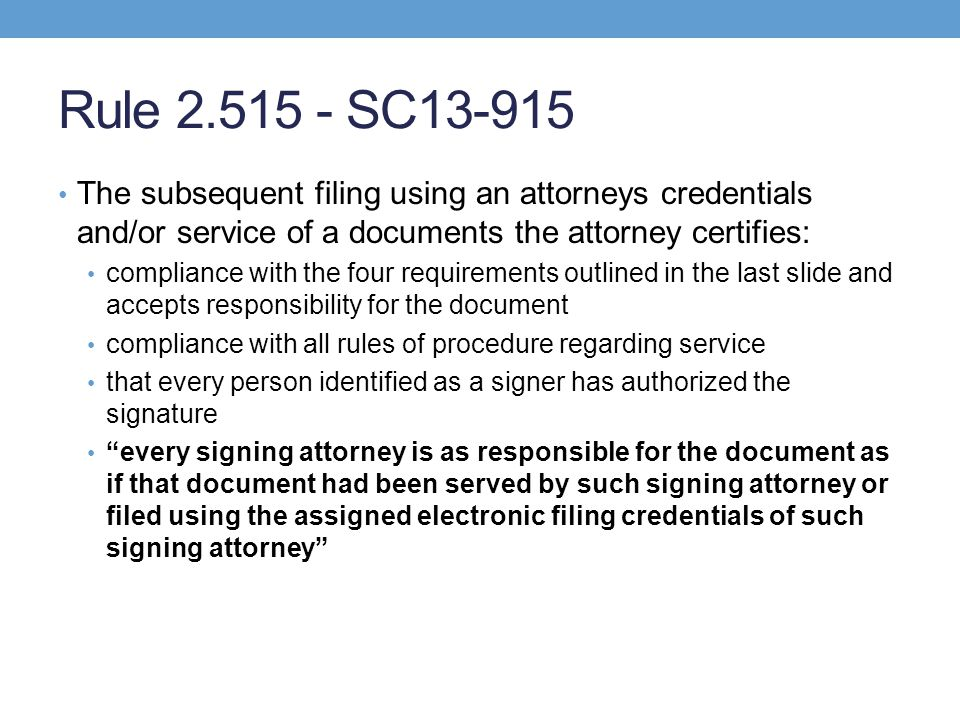 Rule 2.515 - SC13-915 The subsequent filing using an attorneys credentials and/or service of a documents the attorney certifies: compliance with the four requirements outlined in the last slide and accepts responsibility for the document compliance with all rules of procedure regarding service that every person identified as a signer has authorized the signature every signing attorney is as responsible for the document as if that document had been served by such signing attorney or filed using the assigned electronic filing credentials of such signing attorney