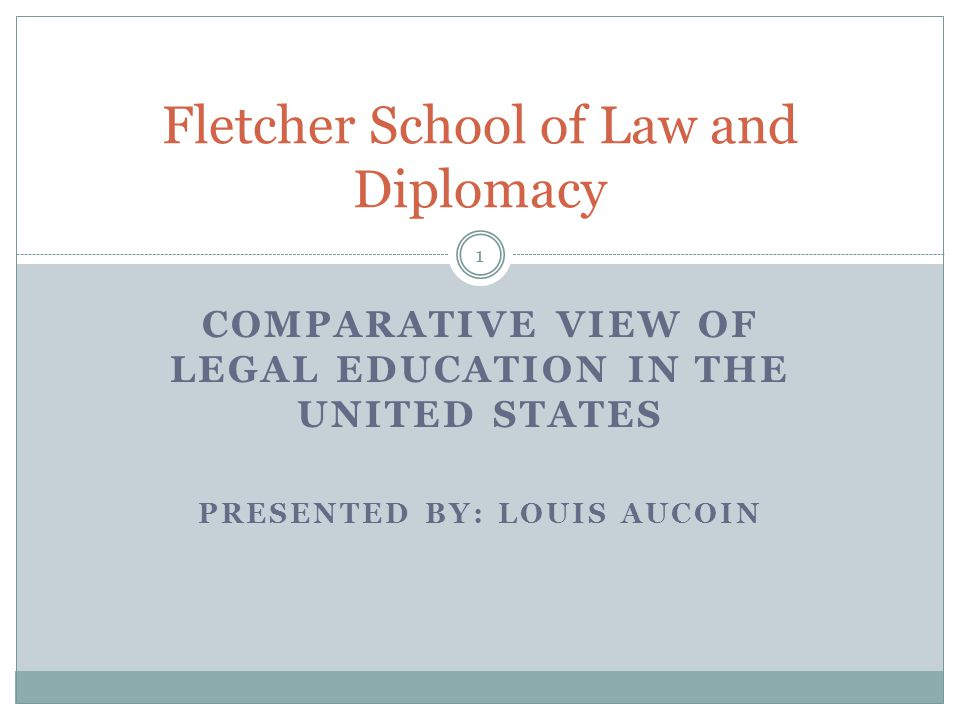 COMPARATIVE VIEW OF LEGAL EDUCATION IN THE UNITED STATES PRESENTED BY: LOUIS AUCOIN Fletcher School of Law and Diplomacy 1