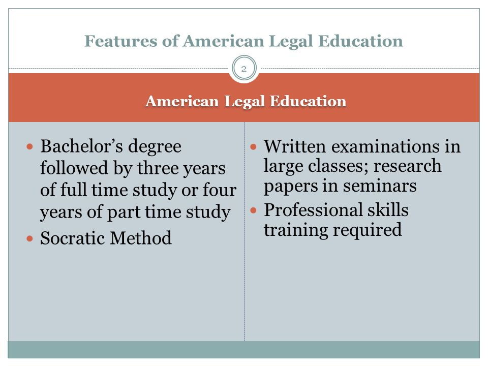 American Legal Education Bachelor's degree followed by three years of full time study or four years of part time study Socratic Method Features of American Legal Education 2 Written examinations in large classes; research papers in seminars Professional skills training required