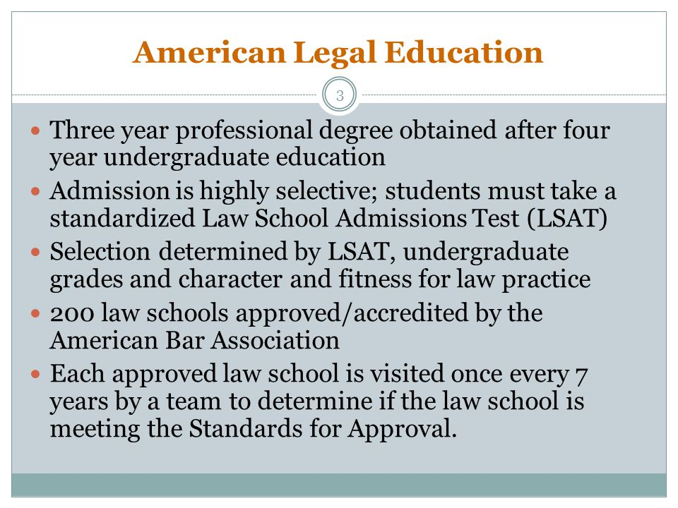 American Legal Education Three year professional degree obtained after four year undergraduate education Admission is highly selective; students must