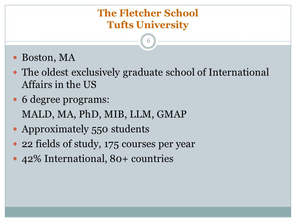 The Fletcher School Tufts University Boston, MA The oldest exclusively graduate school of International Affairs in the US 6 degree programs: MALD, MA,
