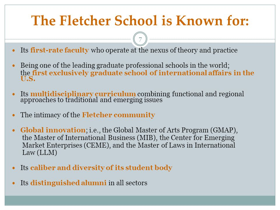 The Fletcher School is Known for: Its first-rate faculty who operate at the nexus of theory and practice Being one of the leading graduate professional schools in the world; the first exclusively graduate school of international affairs in the U.S.