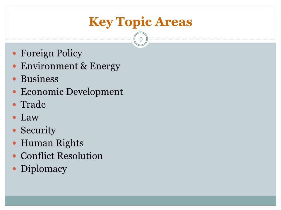 Key Topic Areas Foreign Policy Environment & Energy Business Economic Development Trade Law Security Human Rights Conflict Resolution Diplomacy 9