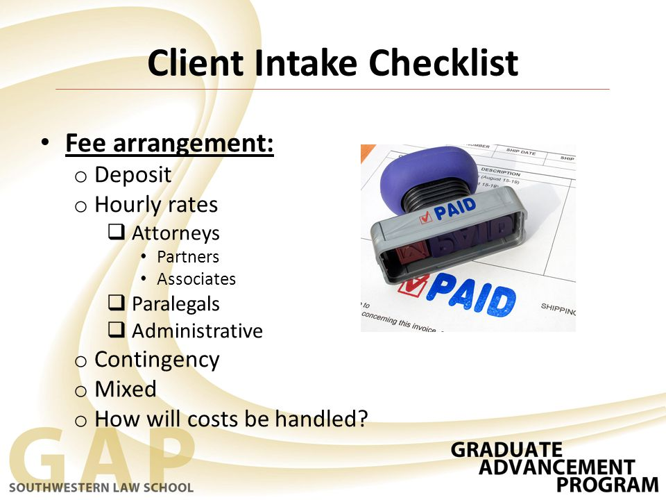 Fee arrangement: o Deposit o Hourly rates  Attorneys Partners Associates  Paralegals  Administrative o Contingency o Mixed o How will costs be handled.