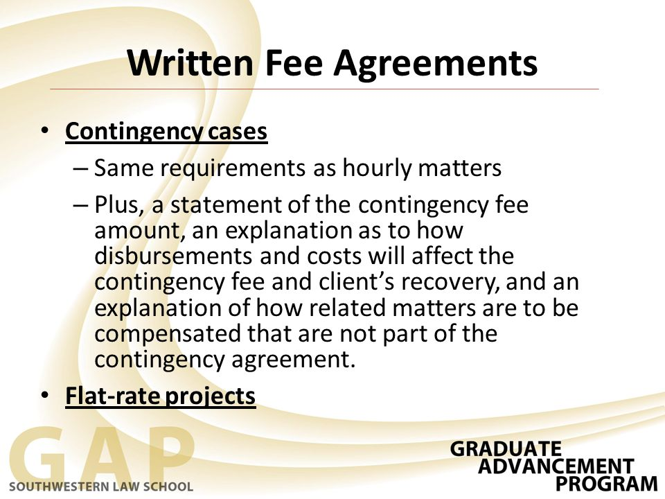 Written Fee Agreements Contingency cases – Same requirements as hourly matters – Plus, a statement of the contingency fee amount, an explanation as to how disbursements and costs will affect the contingency fee and client's recovery, and an explanation of how related matters are to be compensated that are not part of the contingency agreement.