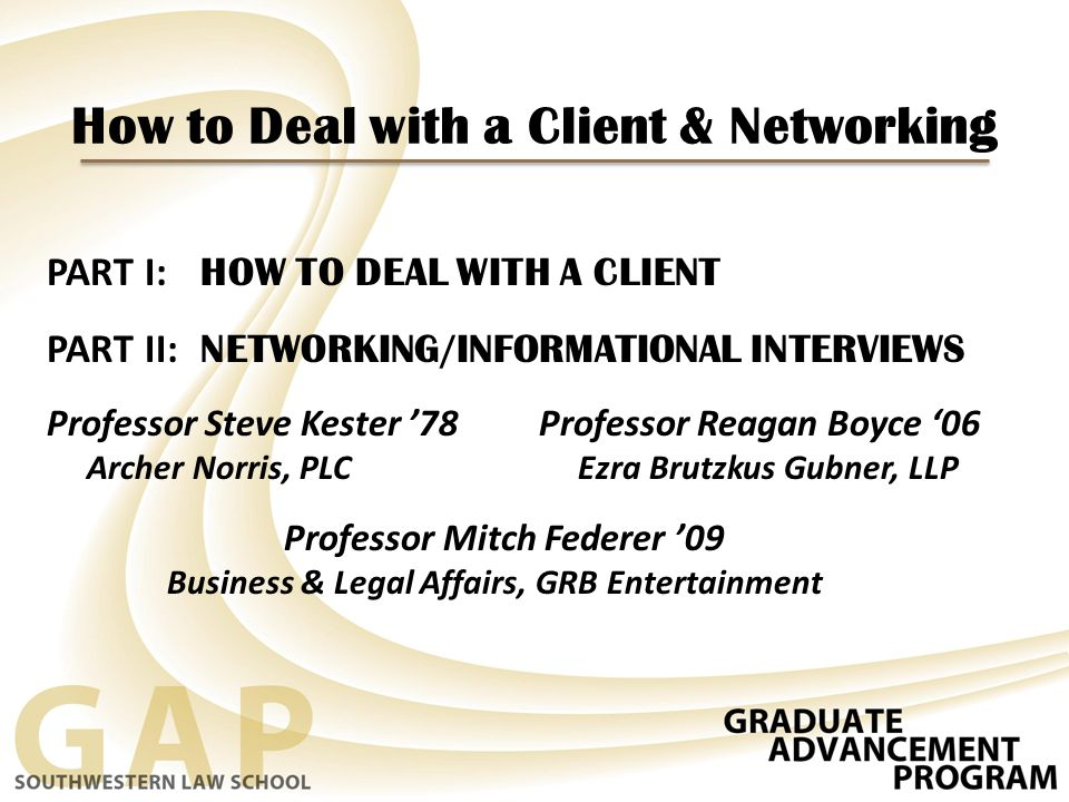 How to Deal with a Client & Networking PART I: HOW TO DEAL WITH A CLIENT PART II: NETWORKING/INFORMATIONAL INTERVIEWS Professor Steve Kester '78 Professor Reagan Boyce '06 Archer Norris, PLC Ezra Brutzkus Gubner, LLP Professor Mitch Federer '09 Business & Legal Affairs, GRB Entertainment