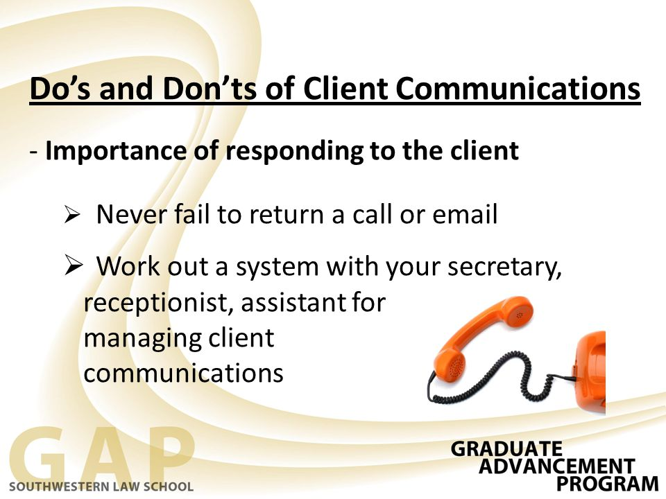 Do's and Don'ts of Client Communications - Importance of responding to the client  Never fail to return a call or email  Work out a system with your secretary, receptionist, assistant for managing client communications