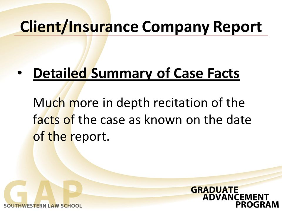 Client/Insurance Company Report Detailed Summary of Case Facts Much more in depth recitation of the facts of the case as known on the date of the report.