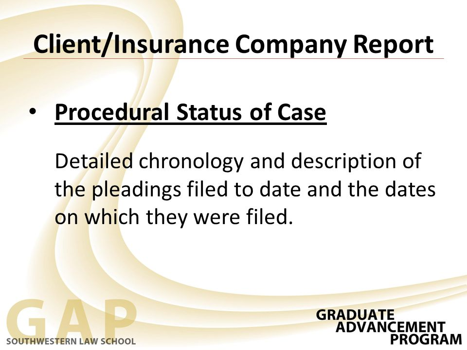 Client/Insurance Company Report Procedural Status of Case Detailed chronology and description of the pleadings filed to date and the dates on which they were filed.