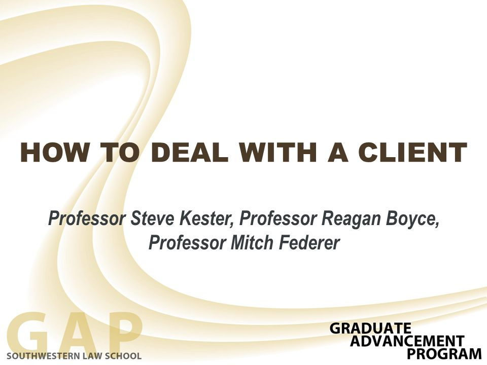 HOW TO DEAL WITH A CLIENT Professor Steve Kester, Professor Reagan Boyce, Professor Mitch Federer