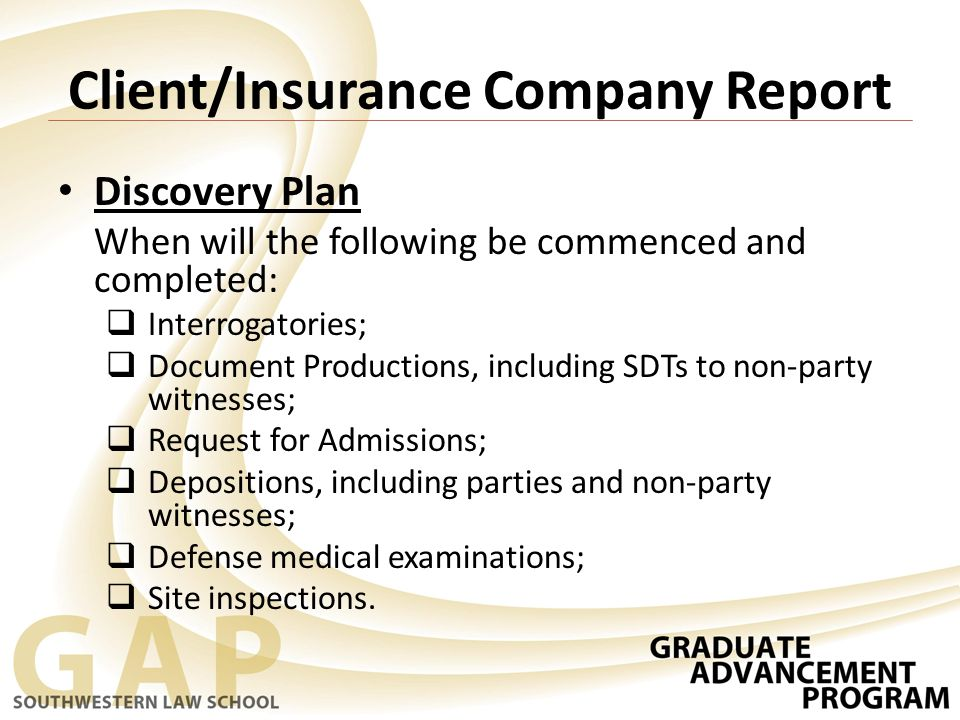 Client/Insurance Company Report Discovery Plan When will the following be commenced and completed:  Interrogatories;  Document Productions, including SDTs to non-party witnesses;  Request for Admissions;  Depositions, including parties and non-party witnesses;  Defense medical examinations;  Site inspections.