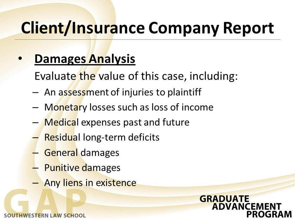 Client/Insurance Company Report Damages Analysis Evaluate the value of this case, including: – An assessment of injuries to plaintiff – Monetary losses such as loss of income – Medical expenses past and future – Residual long-term deficits – General damages – Punitive damages – Any liens in existence