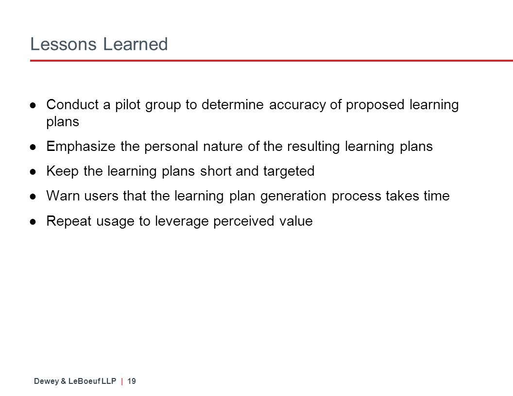 Dewey & LeBoeuf LLP | 19 Lessons Learned ● Conduct a pilot group to determine accuracy of proposed learning plans ● Emphasize the personal nature of the resulting learning plans ● Keep the learning plans short and targeted ● Warn users that the learning plan generation process takes time ● Repeat usage to leverage perceived value