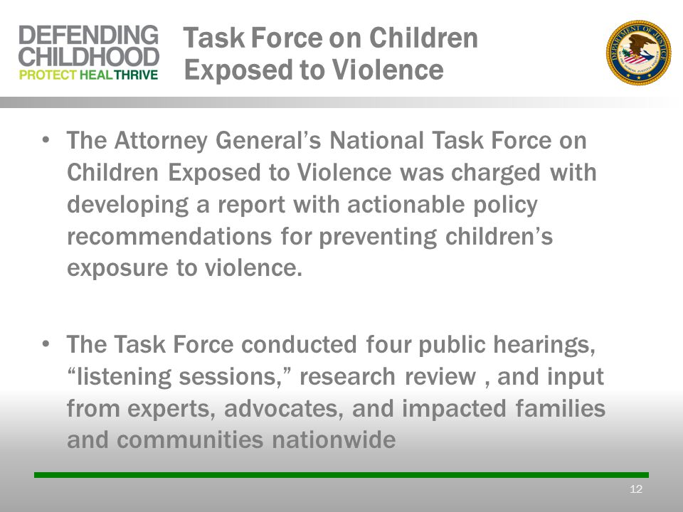 Task Force on Children Exposed to Violence The Attorney General's National Task Force on Children Exposed to Violence was charged with developing a report with actionable policy recommendations for preventing children's exposure to violence.