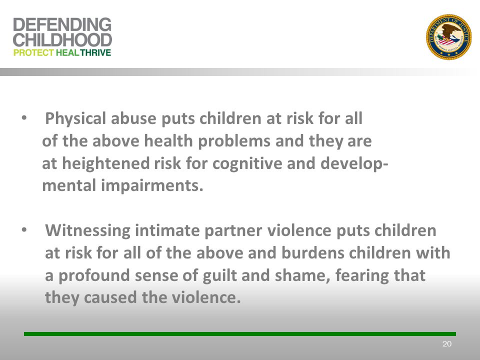 20 Physical abuse puts children at risk for all of the above health problems and they are at heightened risk for cognitive and develop- mental impairments.