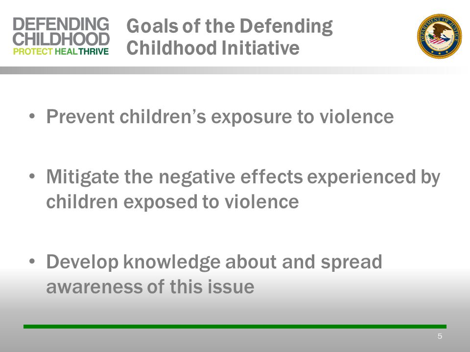 5 Goals of the Defending Childhood Initiative Prevent children's exposure to violence Mitigate the negative effects experienced by children exposed to violence Develop knowledge about and spread awareness of this issue
