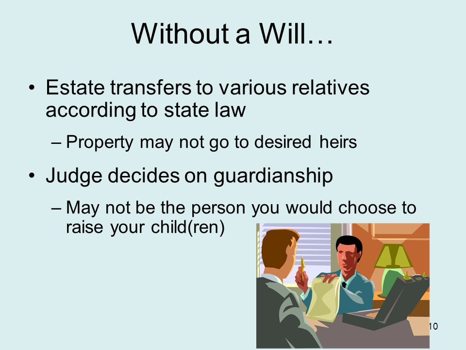 Without a Will… Estate transfers to various relatives according to state law –Property may not go to desired heirs Judge decides on guardianship –May not be the person you would choose to raise your child(ren) 10
