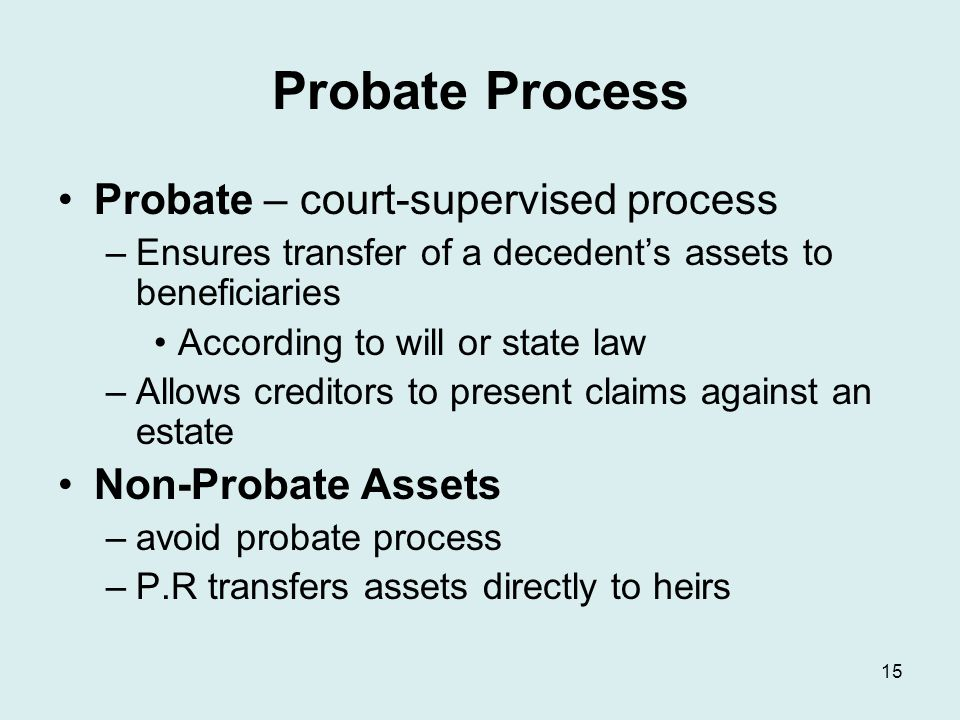 Probate Process Probate – court-supervised process –Ensures transfer of a decedent's assets to beneficiaries According to will or state law –Allows creditors to present claims against an estate Non-Probate Assets –avoid probate process –P.R transfers assets directly to heirs 15