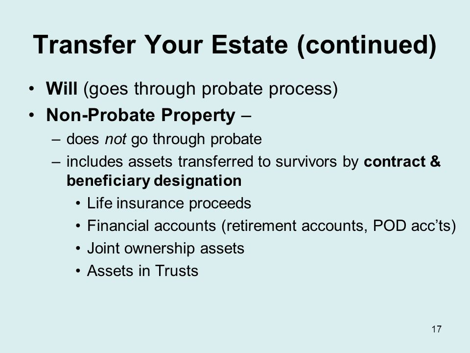 Transfer Your Estate (continued) Will (goes through probate process) Non-Probate Property – –does not go through probate –includes assets transferred to survivors by contract & beneficiary designation Life insurance proceeds Financial accounts (retirement accounts, POD acc'ts) Joint ownership assets Assets in Trusts 17