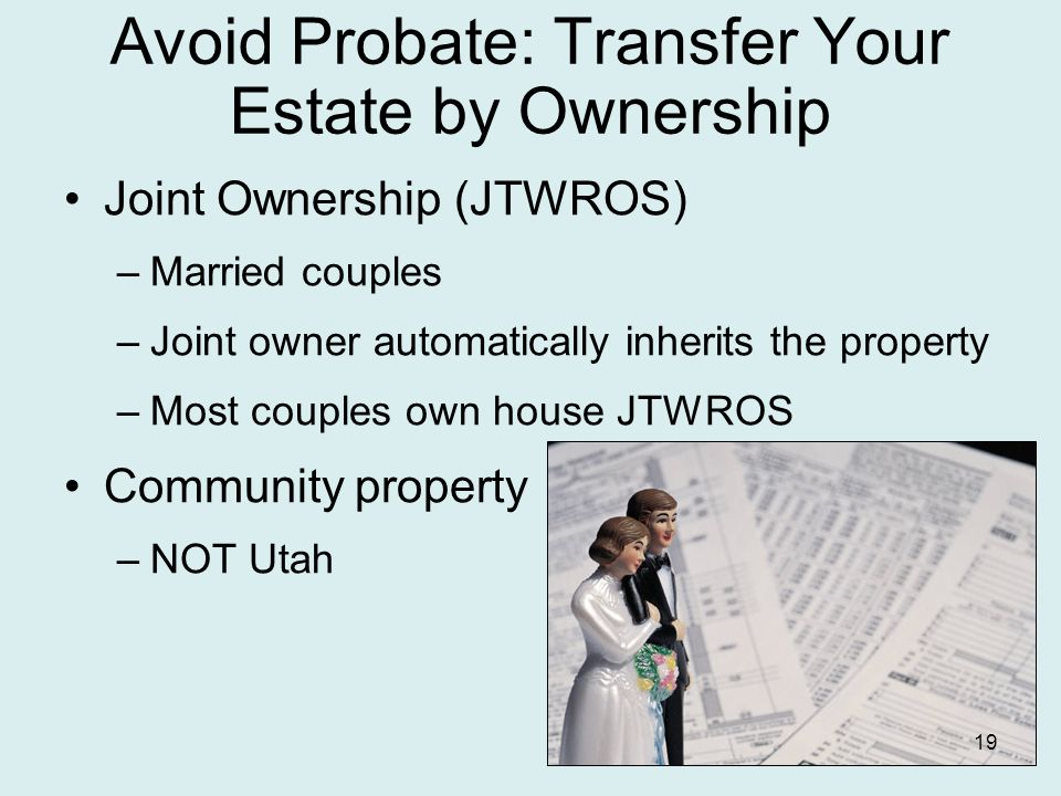Avoid Probate: Transfer Your Estate by Ownership Joint Ownership (JTWROS) –Married couples –Joint owner automatically inherits the property –Most couples own house JTWROS Community property –NOT Utah 19