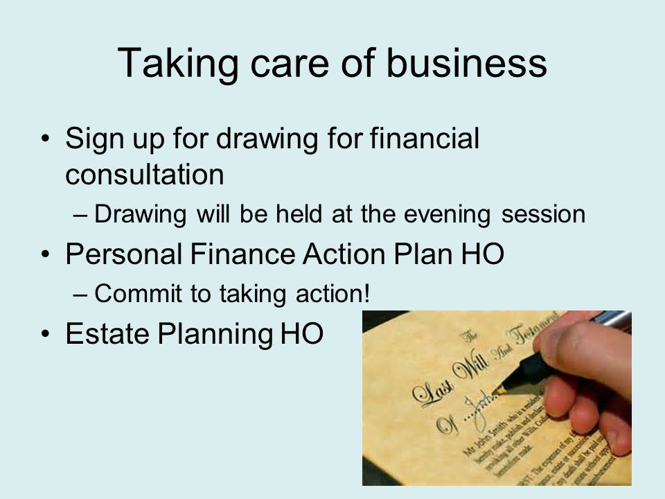 Taking care of business Sign up for drawing for financial consultation –Drawing will be held at the evening session Personal Finance Action Plan HO –Commit to taking action.