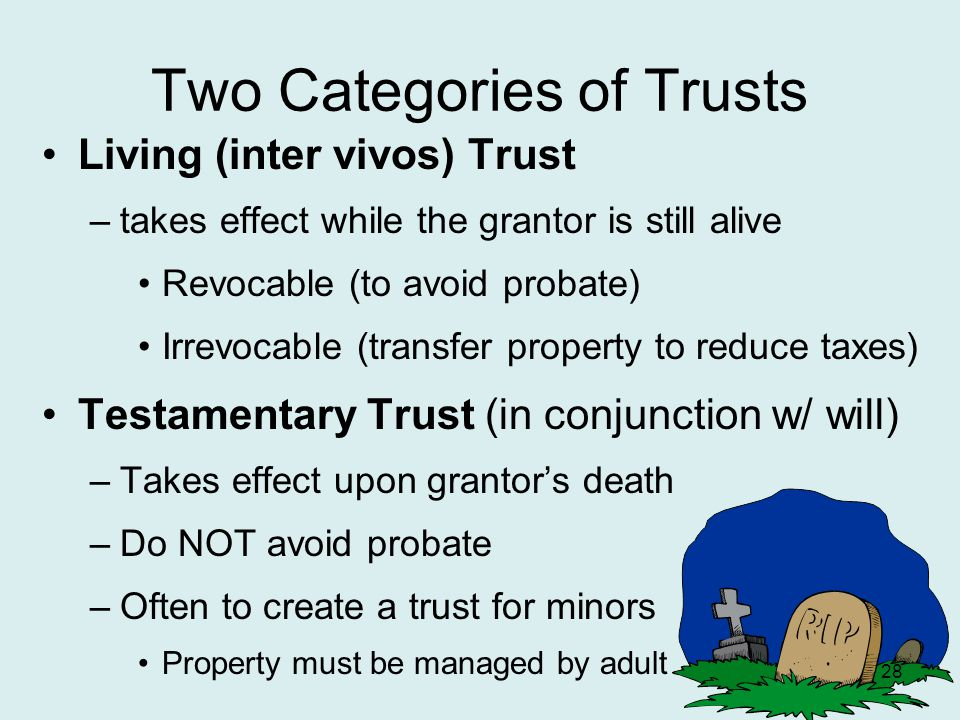 Two Categories of Trusts Living (inter vivos) Trust –takes effect while the grantor is still alive Revocable (to avoid probate) Irrevocable (transfer property to reduce taxes) Testamentary Trust (in conjunction w/ will) –Takes effect upon grantor's death –Do NOT avoid probate –Often to create a trust for minors Property must be managed by adult 28