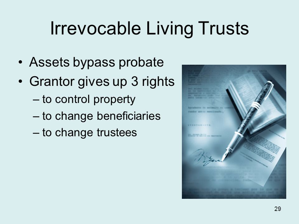 Irrevocable Living Trusts Assets bypass probate Grantor gives up 3 rights –to control property –to change beneficiaries –to change trustees 29