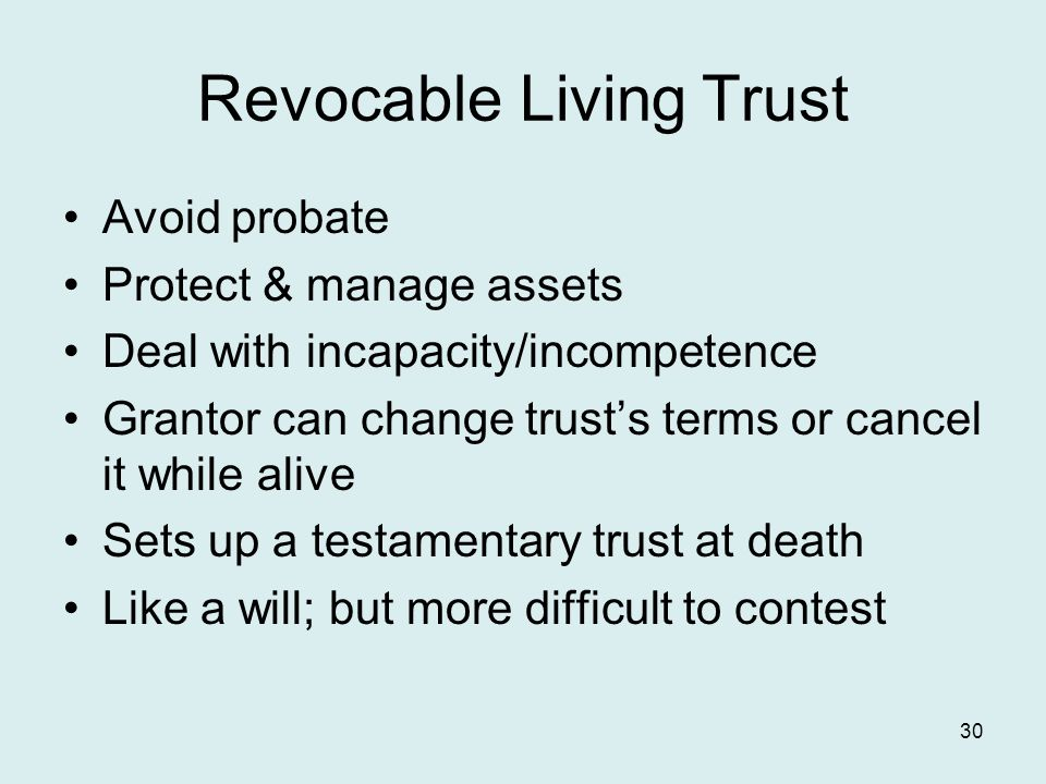Revocable Living Trust Avoid probate Protect & manage assets Deal with incapacity/incompetence Grantor can change trust's terms or cancel it while alive Sets up a testamentary trust at death Like a will; but more difficult to contest 30
