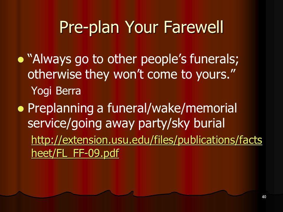 40 Pre-plan Your Farewell Always go to other people's funerals; otherwise they won't come to yours. Yogi Berra Preplanning a funeral/wake/memorial service/going away party/sky burial http://extension.usu.edu/files/publications/facts heet/FL_FF-09.pdf http://extension.usu.edu/files/publications/facts heet/FL_FF-09.pdf
