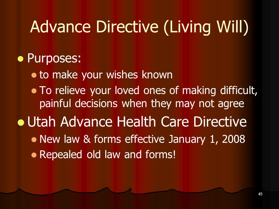 45 Advance Directive (Living Will) Purposes: to make your wishes known To relieve your loved ones of making difficult, painful decisions when they may not agree Utah Advance Health Care Directive New law & forms effective January 1, 2008 Repealed old law and forms!