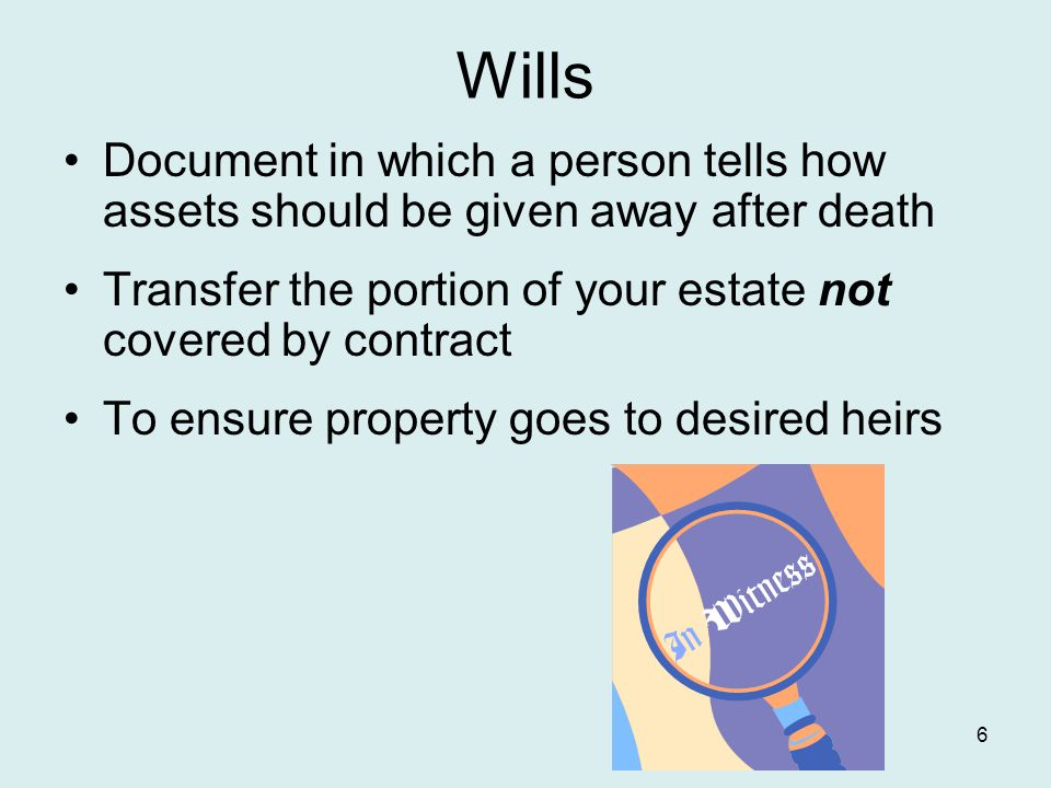 Wills Document in which a person tells how assets should be given away after death Transfer the portion of your estate not covered by contract To ensure property goes to desired heirs 6