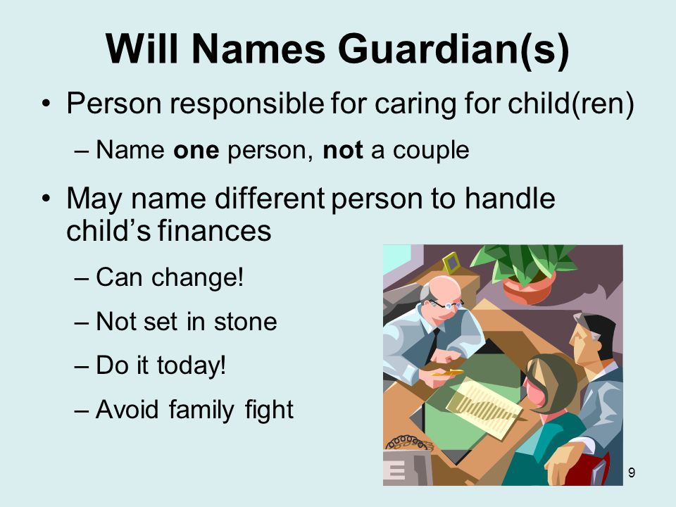 Will Names Guardian(s) Person responsible for caring for child(ren) –Name one person, not a couple May name different person to handle child's finances –Can change.