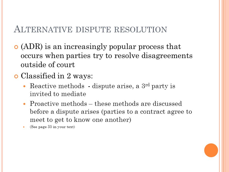 A LTERNATIVE DISPUTE RESOLUTION (ADR) is an increasingly popular process that occurs when parties try to resolve disagreements outside of court Classified in 2 ways: Reactive methods - dispute arise, a 3 rd party is invited to mediate Proactive methods – these methods are discussed before a dispute arises (parties to a contract agree to meet to get to know one another) (See page 35 in your text)