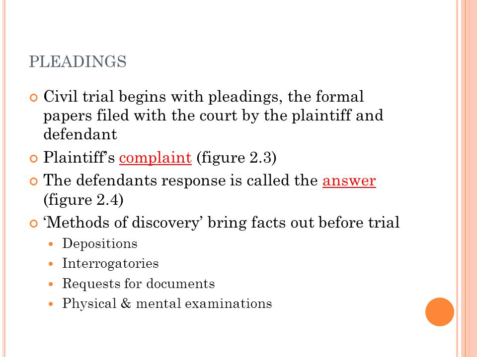 PLEADINGS Civil trial begins with pleadings, the formal papers filed with the court by the plaintiff and defendant Plaintiff's complaint (figure 2.3) The defendants response is called the answer (figure 2.4) 'Methods of discovery' bring facts out before trial Depositions Interrogatories Requests for documents Physical & mental examinations
