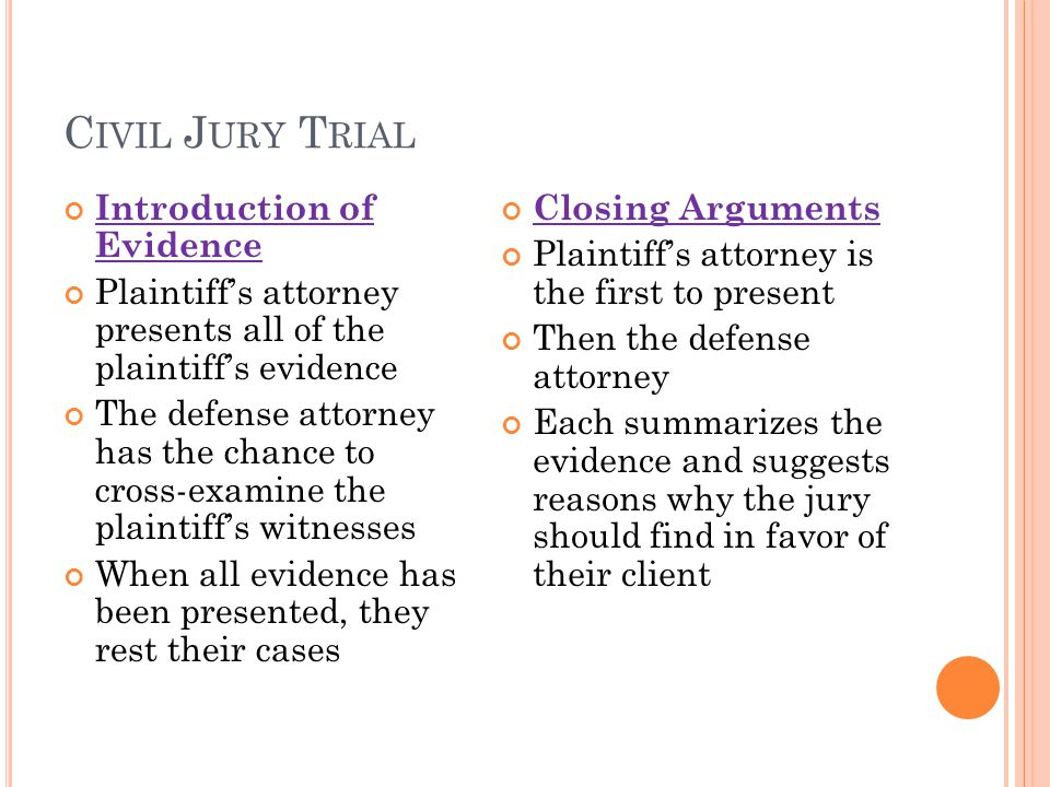 C IVIL J URY T RIAL Introduction of Evidence Plaintiff's attorney presents all of the plaintiff's evidence The defense attorney has the chance to cross-examine the plaintiff's witnesses When all evidence has been presented, they rest their cases Closing Arguments Plaintiff's attorney is the first to present Then the defense attorney Each summarizes the evidence and suggests reasons why the jury should find in favor of their client
