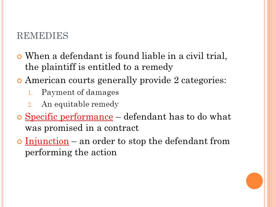 REMEDIES When a defendant is found liable in a civil trial, the plaintiff is entitled to a remedy American courts generally provide 2 categories: 1. P