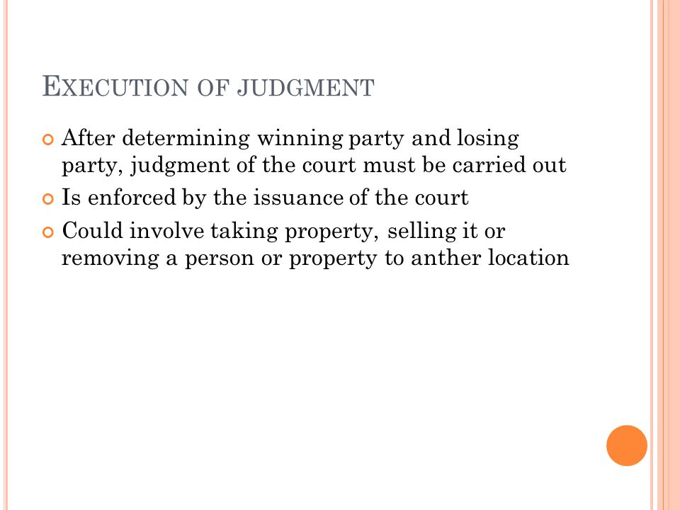 E XECUTION OF JUDGMENT After determining winning party and losing party, judgment of the court must be carried out Is enforced by the issuance of the court Could involve taking property, selling it or removing a person or property to anther location