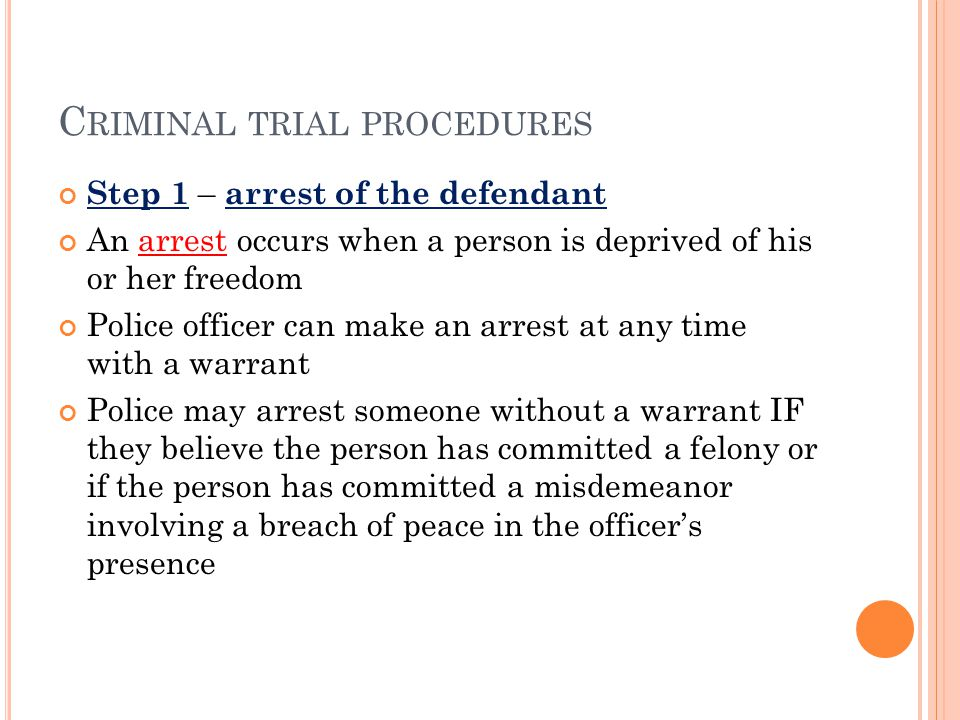 C RIMINAL TRIAL PROCEDURES Step 1 – arrest of the defendant An arrest occurs when a person is deprived of his or her freedom Police officer can make a