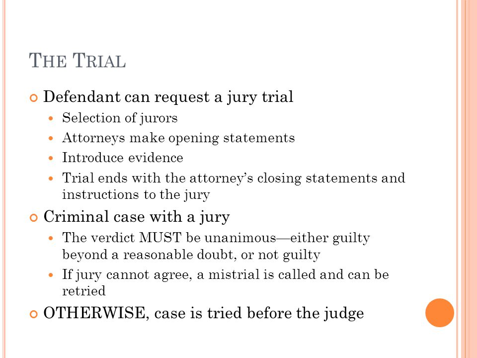 T HE T RIAL Defendant can request a jury trial Selection of jurors Attorneys make opening statements Introduce evidence Trial ends with the attorney's closing statements and instructions to the jury Criminal case with a jury The verdict MUST be unanimous—either guilty beyond a reasonable doubt, or not guilty If jury cannot agree, a mistrial is called and can be retried OTHERWISE, case is tried before the judge