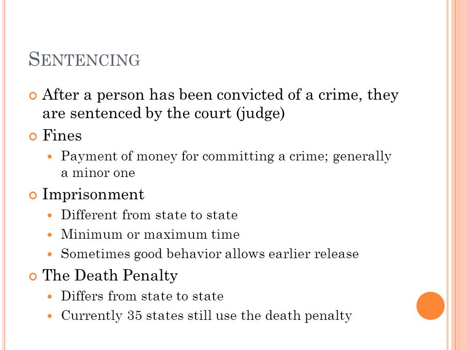 S ENTENCING After a person has been convicted of a crime, they are sentenced by the court (judge) Fines Payment of money for committing a crime; gener