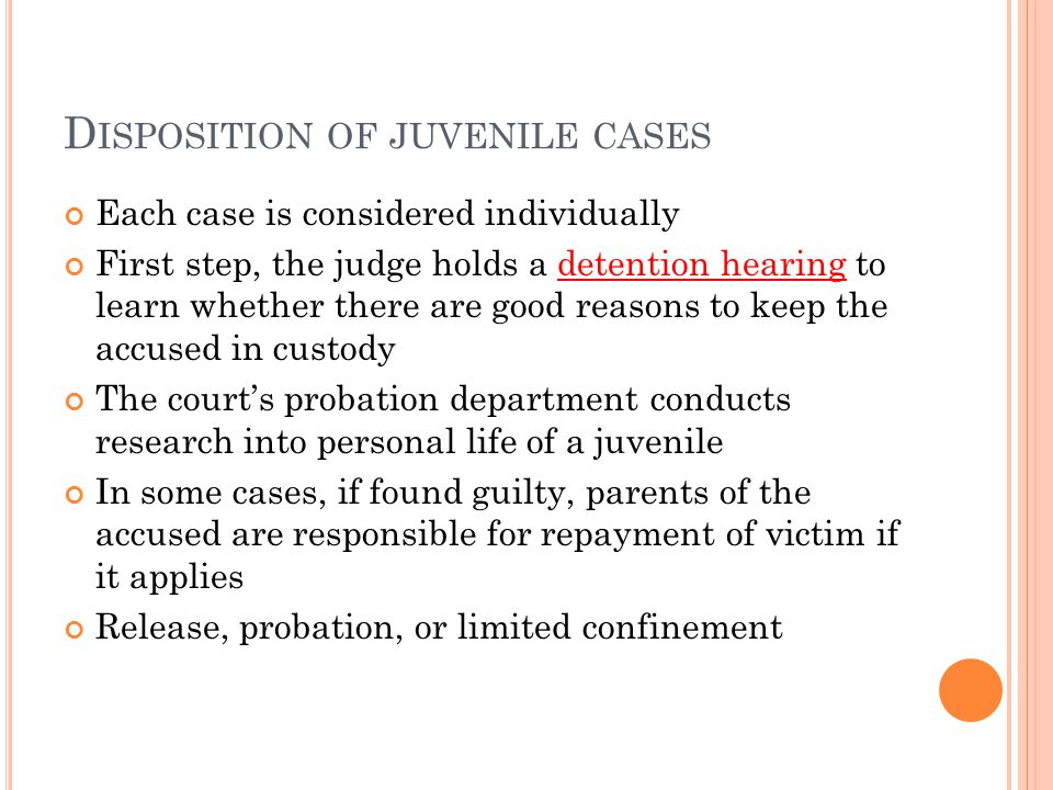 D ISPOSITION OF JUVENILE CASES Each case is considered individually First step, the judge holds a detention hearing to learn whether there are good reasons to keep the accused in custody The court's probation department conducts research into personal life of a juvenile In some cases, if found guilty, parents of the accused are responsible for repayment of victim if it applies Release, probation, or limited confinement