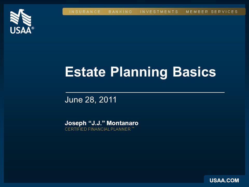 USAA.COM Estate Planning Basics June 28, 2011 Joseph J.J. Montanaro CERTIFIED FINANCIAL PLANNER ™