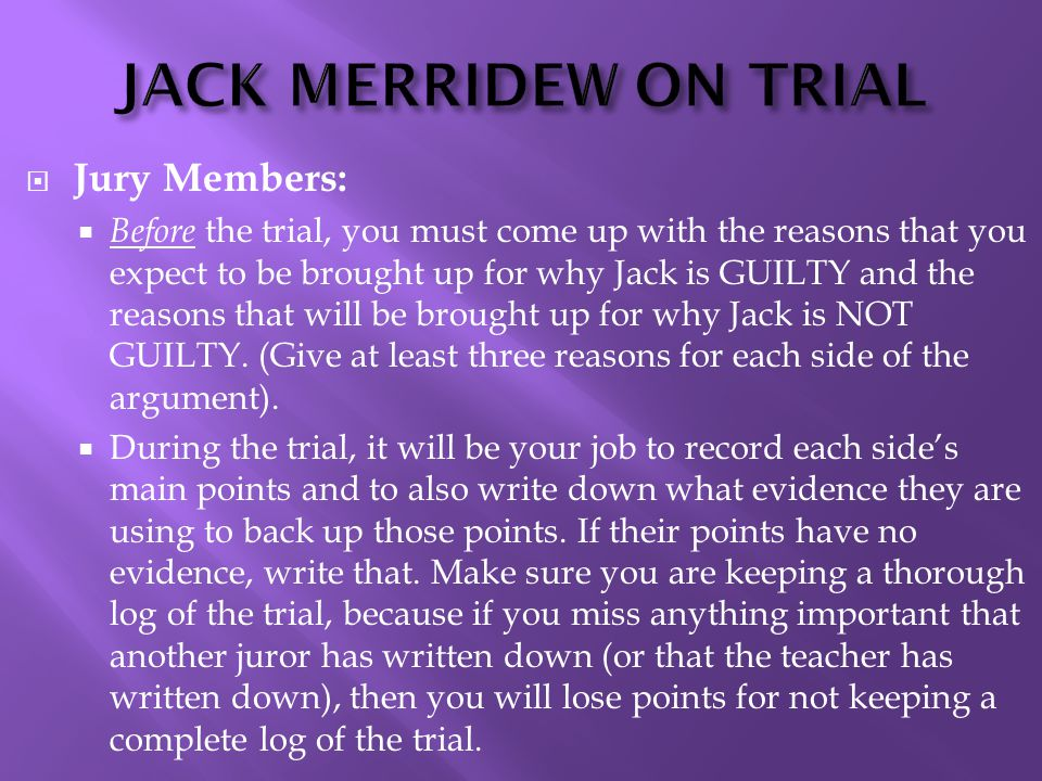JACK MERRIDEW ON TRIAL  Jury Members:  Before the trial, you must come up with the reasons that you expect to be brought up for why Jack is GUILTY and the reasons that will be brought up for why Jack is NOT GUILTY.