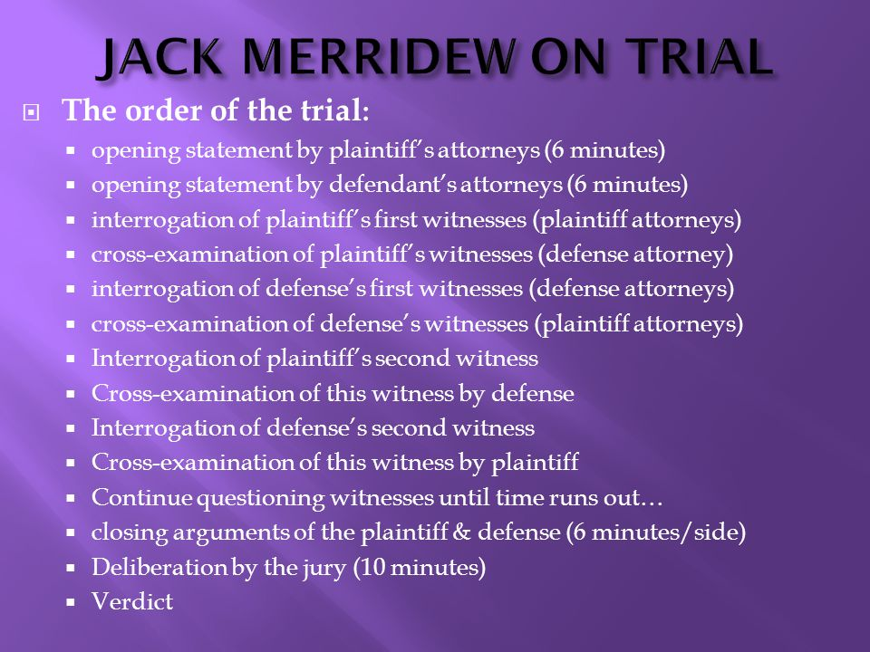 JACK MERRIDEW ON TRIAL  The order of the trial :  opening statement by plaintiff's attorneys (6 minutes)  opening statement by defendant's attorney